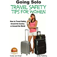 Going Solo: Travel Safety Tips for Women: How to Travel Safely Around the Country or Around the World