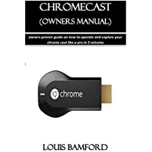 Chromecast (Owners Manual): Owners Proven Guide on How to Operate and Explore Your Chrome Cast Like a Pro in 5 Minutes