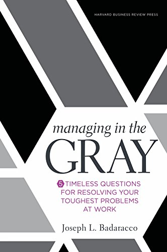 Managing in the Gray: Five Timeless Questions for Resolving Your Toughest Problems at Work