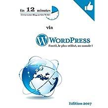 Créez votre Blog ou Site Web en 12 minutes via WordPress, l'outil le plus utilisé au monde !: WORDPRESS - Editon 2017 (French Edition)