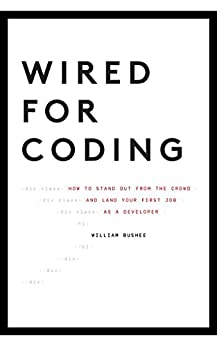 Wired For Coding: How to Stand Out From The Crowd and Land Your First Job as a Developer by [Bushee, William]