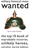 Military History's Most Wanted™: The Top 10 Book of Improbable Victories, Unlikely Heroes, and Other Martial Oddities