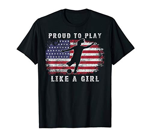 American Flag Proud To Play Like a Girl USA Women Soccer Fan T-Shirt