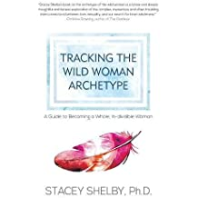 Tracking the Wild Woman Archetype: A Guide to Becoming a Whole, In-divisible Woman