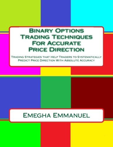 Binary Options Trading Techniques For Accurate Price Direction: Trading Strategies that Help Traders to Systematically Predict Price Direction With Absolute Accuracy by CreateSpace Independent Publishing Platform