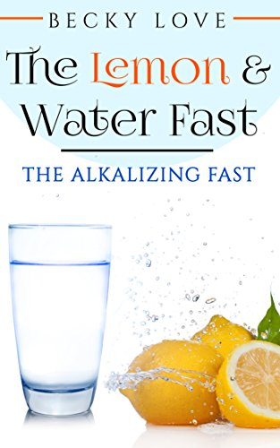 Fasting: Alkaline Diet: Lemon and Water Fasting (Healthy Living, Intermittent Fasting, Fasting Diet, Fast for Weight Loss, Fasting and Prayer) (Health Detoxification Wellness Living)