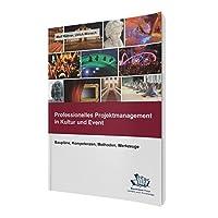 Professionelles Projektmanagement in Kultur und Event: Baupläne, Kompetenzen, Methoden, Werkzeuge