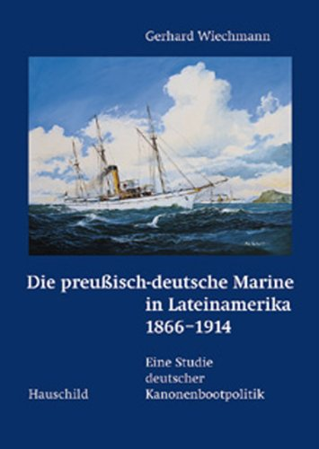 Die preussisch-deutsche Marine in Lateinamerika 1866-1914: Eine Studie deutscher Kanonenbootpolitik
