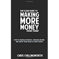 CLEAN Guide to Making More Money: How to Manage Finances, Increase Income and Grow Your Wealth, from Today!