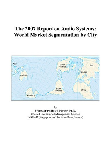 The 2007 Report on Audio Systems: World Market Segmentation by City by ICON Group International, Inc