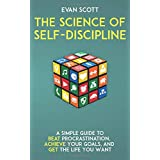 The Science of Self-Discipline: A Simple Guide to Beat Procrastination, Achieve Your Goals, and Get The Life You Want