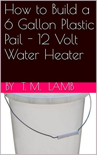 How to Build a 6 Gallon Plastic Pail - 12 Volt Water Heater by [Lamb, T. M.]