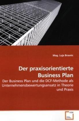 Der praxisorientierte Business Plan: Der Business Plan und die DCF-Methode als  Unternehmensbewertungsansatz in Theorie und Praxis