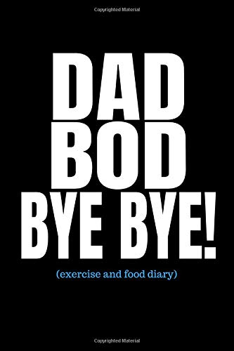 Dad Bod Bye Bye (Exercise and Food Diary): Men's Fitness And Weight Loss Tracker Journal