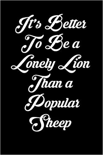 Its Better To Be A Lonely Lion Than A Popular Sheep 6x9