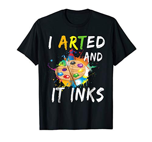 I Arted And It Inks T Shirt Funny Artist Painter Art Shirt