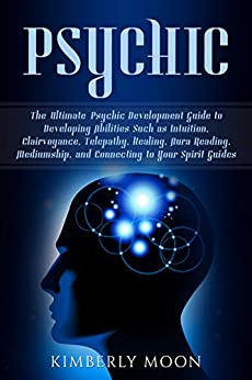 Psychic: The Ultimate Psychic Development Guide to Developing Abilities Such as Intuition, Clairvoyance, Telepathy, Healing, Aura Reading, Mediumship, and Connecting to Your Spirit Guides by [Moon, Kimberly]
