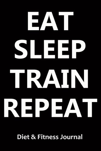 Diet & Fitness Journal: Eat Sleep Train Repeat - Start Your Journey To The New You!
