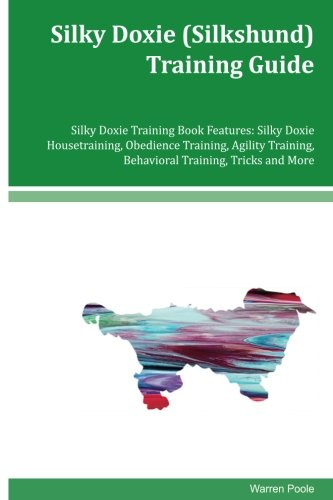 Silky Doxie (Silkshund) Training Guide Silky Doxie Training Book Features: Silky Doxie Housetraining, Obedience Training, Agility Training, Behavioral Training, Tricks and More PDF