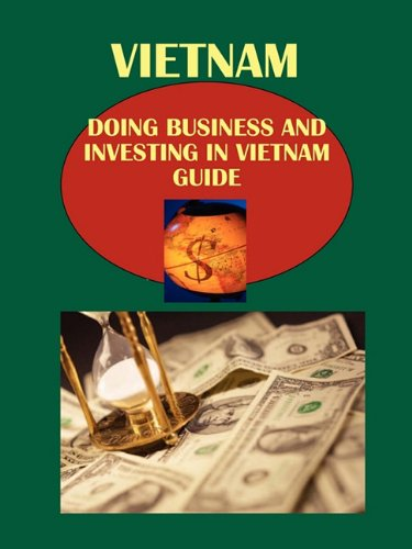 Doing Business and Investing in Vietnam Guide: Strategic and Practical Information by International Business Publications, USA