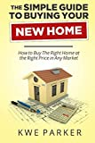 The Simple Guide to Buying Your New Home: How to Buy The Right Home at the Right Price in Any Market
