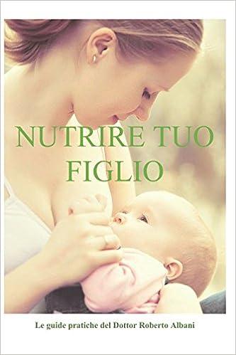 Nutrire Tuo Figlio Le Guide Pratiche Del Dottor Roberto Albani Italian Edition Albani Roberto 9781521830789 Amazon Com Books