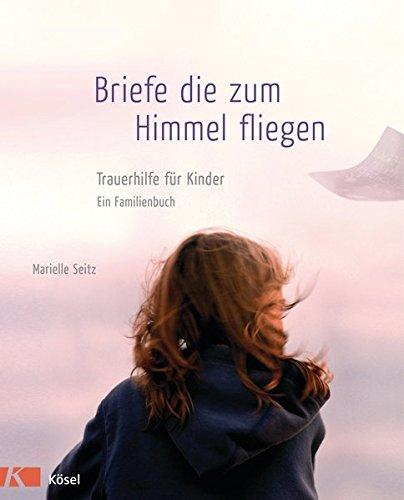 Briefe, die zum Himmel fliegen: Trauerhilfe für Kinder - Ein Familienbuch