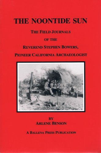 The Noontide Sun: The Field Journals of the Reverend Stephen Bowers, Pioneer California Archaeologist (Formerly Ballena