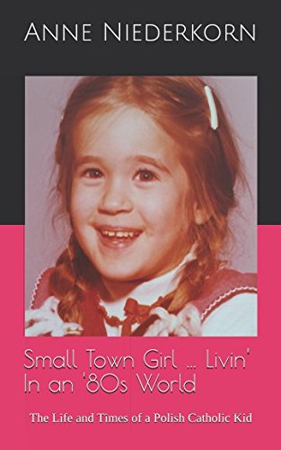 Download Small Town Girl … Livin' In an '80s World: The Life and Times of a Polish Catholic Kid pdf