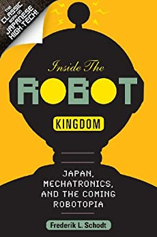 Inside the Robot Kingdom: Japan, Mechatronics, and the Coming Robotopia by [Schodt, Frederik L.]