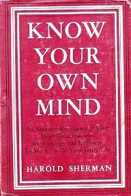 Know Your Own Mind: An Amazing Revelation of Your Inner Consciousness, Its Workings and its Power to Serve You in Your Daily LIfe