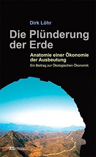 Die Plünderung der Erde: Anatomie einer Ökonomie der Ausbeutung. Ein Beitrag zur Ökologischen Ökonomik