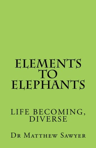 Elements to Elephants: Life becoming, diverse