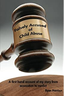 Falsely Accused of Child Abuse: A first hand account of my story from accusation to verdict