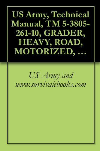 US Army, Technical Manual, TM 5-3805-261-10, GRADER, HEAVY, ROAD, MOTORIZED, CATERPILL MDL 130G (NSN 3805-01-150-4795)