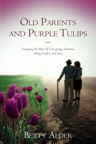 old-parents-and-purple-tulips-navigating-the-maze-of-care-giving-dementia-sibling-conflict-and-guns
