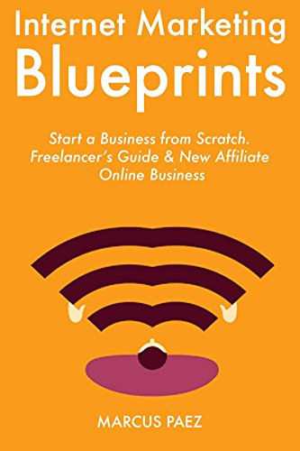 Internet Marketing Blueprints: Start a Business from Scratch. Freelancer's Guide & New Affiliate Online Business (English Edition)