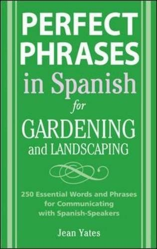 Perfect Phrases in Spanish for Gardening and Landscaping: 500 + Essential Words and Phrases for Communicating with Spanish-Speakers (Perfect Phrases Series)