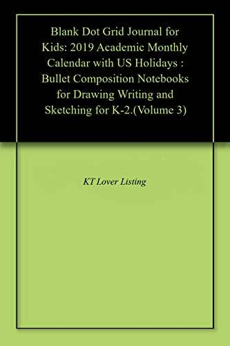 Blank Dot Grid Journal for Kids: 2019 Academic Monthly Calendar with US Holidays : Bullet Composition Notebooks for Drawing Writing and Sketching for K-2.(Volume 3)