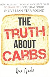 [ The Truth about Carbs: How to Eat Just the Right Amount of Carbs to Slash Fat, Look Great Naked, & Live Lean Year-Round Miyaki, Nate ( Author ) ] { Paperback } 2014