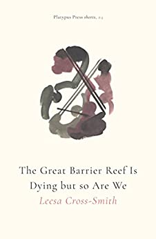 The Great Barrier Reef Is Dying but so Are We (Platypus Press Shorts Book 4) by [Cross-Smith, Leesa]