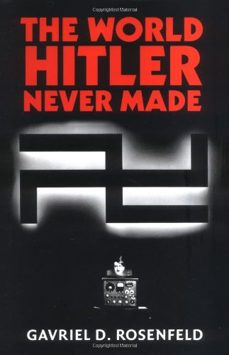 The World Hitler Never Made: Alternate History and the Memory of Nazism (New Studies in European History)