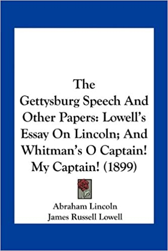 com the gettysburg speech and other papers lowell s essay com the gettysburg speech and other papers lowell s essay on lincoln and whitman s o captain my captain 1899 9781163932032 abraham lincoln