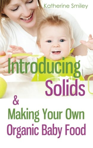 Introducing Solids & Making Your Own Organic Baby Food: A Step-by-Step Guide to Weaning Baby off Breast & Starting Solids. Delicious, Easy-to-Make, & Healthy Homemade Baby Food Recipes Included. by Katherine Smiley