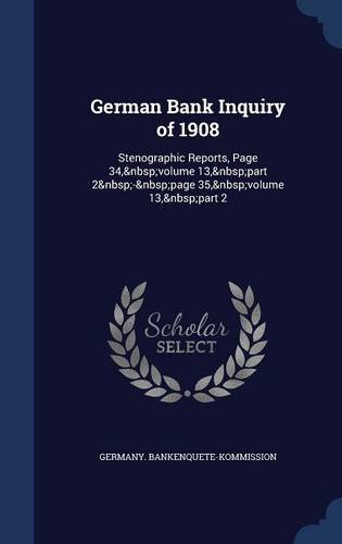 Download German Bank Inquiry of 1908: Stenographic Reports, Page 34, volume 13, part 2 - page 35, volume 13, part 2 pdf