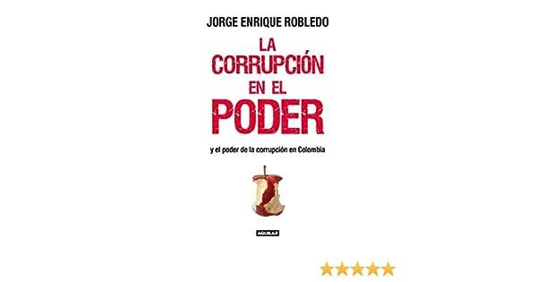 La corrupción en el poder: Y el poder de la corrupción en Colombia eBook: Robledo, Jorge Enrique: Amazon.es: Tienda Kindle