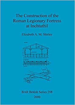 The Construction of the Roman Legionary Fortress at Inchtuthil (BAR British Series)