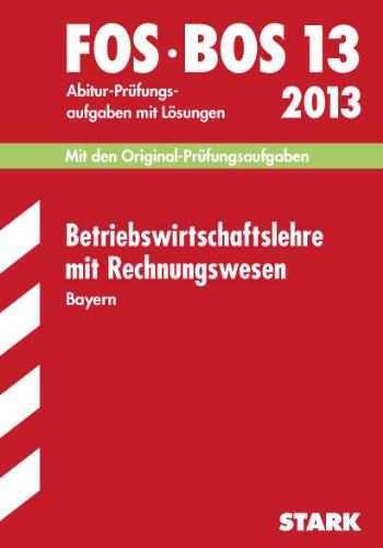 Abschluss-Prüfungen Fach-/Berufsoberschule Bayern / Betriebswirtschaftslehre mit Rechnungswesen FOS/BOS 13 / 2012: Mit den Original-Prüfungsaufgaben Jahrgänge 2003-2011 mit Lösungen.
