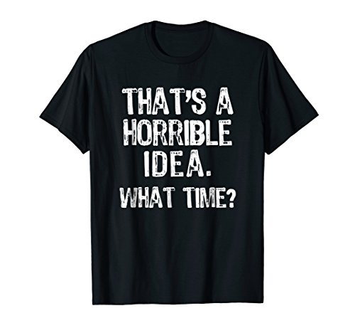 - That's A Horrible Idea. What Time? Funny T-Shirt