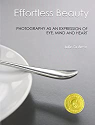 Effortless Beauty: Photography as an Expression of Eye, Mind and Heart by Julie DuBose (2013-03-24)